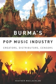 Burma's Pop Music Industry - Creators, Distributors, Censors ebook by Heather MacLachlan