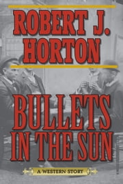 Bullets in the Sun - A Western Story ebook by Robert J. Horton