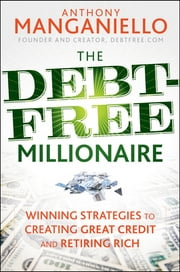 The Debt-Free Millionaire - Winning Strategies to Creating Great Credit and Retiring Rich ebook by Anthony Manganiello