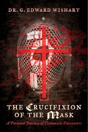 The Crucifixion of the Mask - A Personal Journey of Traumatic Encounters ebook by Dr. G. Edward Wishart
