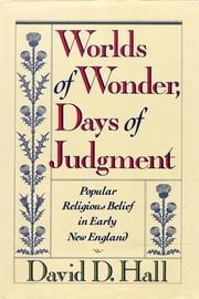 Worlds Of Wonder, Days Of Judgment - Popular Religious Belief in Early New England ebook by David D. Hall