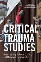 Critical Trauma Studies - Understanding Violence, Conflict and Memory in Everyday Life ebook by Eric Wertheimer, Monica Casper