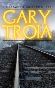 The Complete Short Stories of Gary Troia ebook by Gary Troia
