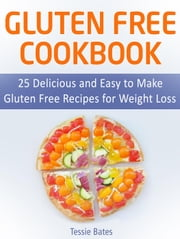 Gluten Free CookBook: 25 Delicious and Easy to Make Gluten Free Recipes for Weight Loss ebook by Tessie Bates