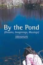 By the Pond - (Dreams, Imaginings, Musings) ebook by Sidonamarie