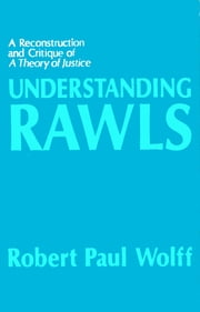 Understanding Rawls - A Reconstruction and Critique of A Theory of Justice ebook by Robert Paul Wolff