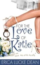 For the Love of Katie ebook by Erica Lucke Dean