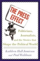 The Press Effect - Politicians, Journalists, and the Stories that Shape the Political World ebook by Kathleen Hall Jamieson, Paul Waldman