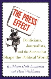 The Press Effect: Politicians, Journalists, and the Stories that Shape the Political World ebook by Kathleen Hall Jamieson,Paul Waldman