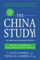 The China Study: Revised and Expanded Edition - The Most Comprehensive Study of Nutrition Ever Conducted and the Startling Implications for Diet, Weight Loss, and Long-Term Health ebook by T. Colin Campbell, M.D. Thomas M. Campbell II