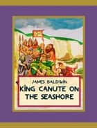 King Canute on the Seashore ebook by James Baldwin