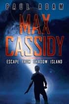 Max Cassidy: Escape from Shadow Island ebook by Paul Adam