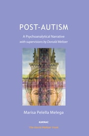 Post-Autism - A Psychoanalytical Narrative, with Supervisions by Donald Meltzer ebook by Marisa Pelella Melega