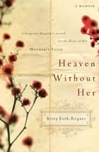 Heaven Without Her - A Desperate Daughter's Search for the Heart of Her Mother's Faith ebook by Kitty Foth-Regner