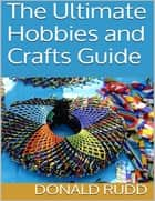 The Ultimate Hobbies and Crafts Guide ebook by Donald Rudd