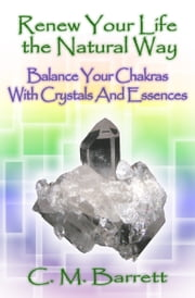 Renew Your Life the Natural Way: Balance Your Chakras with Crystals and Essences ebook by C. M. Barrett