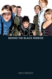 Arcade Fire: Behind the Black Mirror ebook by Mick Middles