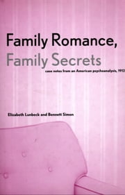 Family Romance, Family Secrets - Case Notes from an American Psychoanalysis, 1912 ebook by Associate Prof Elizabeth Lunbeck,Dr. Bennett Simon, M.D.