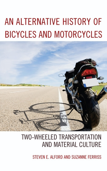 An Alternative History of Bicycles and Motorcycles - Two-Wheeled Transportation and Material Culture ebook by Steven E. Alford,Suzanne Ferriss