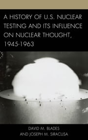 A History of U.S. Nuclear Testing and Its Influence on Nuclear Thought, 1945–1963 ebook by David M. Blades,Joseph M. Siracusa