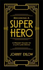 Becoming a Super Hero - A Pocket Guide to a Life Like David ebook by Johnny Enlow