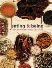 Eating & Being. The Gastronomic Roots of Mexico ebook by Nathalie Armella Spitalier,Vicente Camacho Lucario,Paulina Franch Gracia Medrano,Carlos Villanueva Avilez