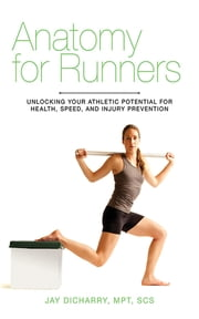 Anatomy for Runners - Unlocking Your Athletic Potential for Health, Speed, and Injury Prevention ebook by Jay Dicharry