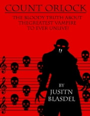 Count Orlok: The Bloody Truth about the Greatest Vampire to Ever Un-Live ebook by Justin Blasdel