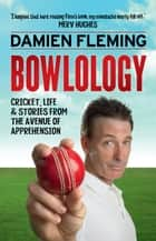 Bowlology: Cricket, Life and Stories from the Avenue of Apprehension ebook by Damien Fleming