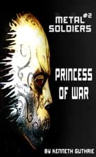 Metal Soldiers #2: Princess Of War ebook by Kenneth Guthrie