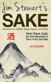 Jim Stewart's Sake Breweries of Japan: Tokyo, Kyoto, and Kobe: Japan Travel Guide and Sake Breweries of Tokyo, Kyoto, and Kobe ebook by Jim Stewart