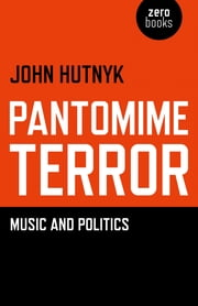 Pantomime Terror - Music and Politics ebook by John Hutnyk