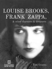 Louise Brooks, Frank Zappa, & Other Charmers & Dreamers ebook by Tom Graves