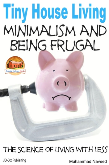 Tiny House Living: Minimalism and Being Frugal ebook by Muhammad Naveed