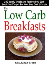 The Low Carb Breakfasts : 200 Quick, Simple and Delicious Low Carb Breakfast Recipes For Your Low Carb Lifestyle ebook by Samantha Brock