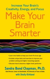 Make Your Brain Smarter - Increase Your Brain's Creativity, Energy, and Focus ebook by Sandra Bond Chapman, Ph.D.