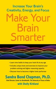 Make Your Brain Smarter - Increase Your Brain's Creativity, Energy, and Focus ebook by Shelly Kirkland,Sandra Bond Chapman, Ph.D.