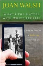 What's the Matter with White People ebook by Joan Walsh