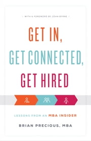 Get In, Get Connected, Get Hired - Lessons from an MBA Insider ebook by Brian Precious, MBA