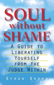Soul without Shame - A Guide to Liberating Yourself from the Judge Within ebook by Byron Brown