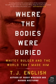 Where the Bodies Were Buried - Whitey Bulger and the World That Made Him ebook by T. J. English