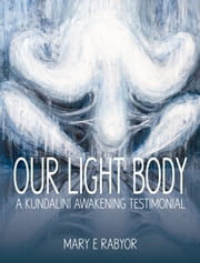 Our Light Body: A Kundalini Awakening Testimonial ebook by Mary E. Rabyor