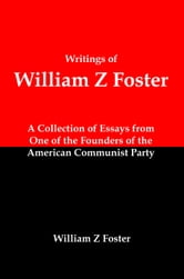Writings of William Z Foster: A Collection of Essays From one of the Founders of the American Communist Party ebook by Lenny Flank