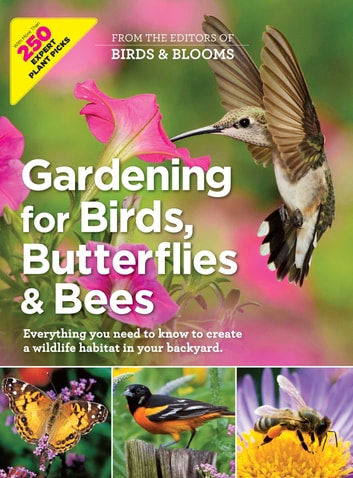 Gardening for Birds, Butterflies, and Bees - Everything you need to Know to Create a wildlife Habitat in your Backyard ebook by Editors at Birds and Blooms Magazine