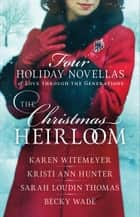 The Christmas Heirloom - Four Holiday Novellas of Love through the Generations ebook by Karen Witemeyer, Kristi Ann Hunter, Sarah Loudin Thomas,...
