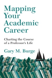 Mapping Your Academic Career - Charting the Course of a Professor's Life ebook by Gary M. Burge
