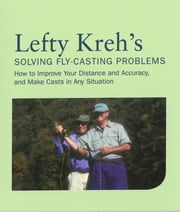 Lefty Kreh's Solving Fly-Casting Problems - How To Improve Your Distance And Accuracy, And Make Casts In Any Situation ebook by Lefty Kreh
