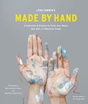 Lena Corwin's Made by Hand - A Collection of Projects to Print, Sew, Weave, Dye, Knit, or Otherwise Create ebook by Lena Corwin,Alexandra Vettese,Stephanie Congdon Barnes
