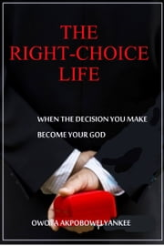 The Right-Choice Life 'When the decisions you make becomes your God' ebook by Owota Akpobowei Yankee
