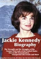 Jackie Kennedy Biography: The Strength and the Struggles of the Former First Lady of the United States Due to JFK Assassination, Unexpected Life Events and More: Jacqueline's Personal Life, JFK Affairs, Her Life Before/After Kennedy ebook by Chris Dicker